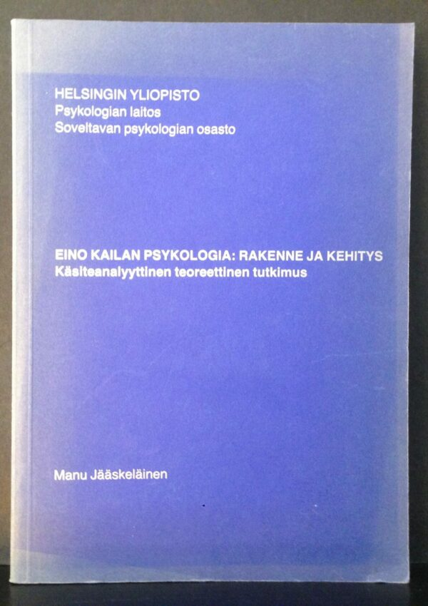 """Jääseläinen, Manu """"Eino Kailaan psykologia: rakenne ja kehitys. Käsiteanalyyttinen teoreettinen tutkimus"""""""