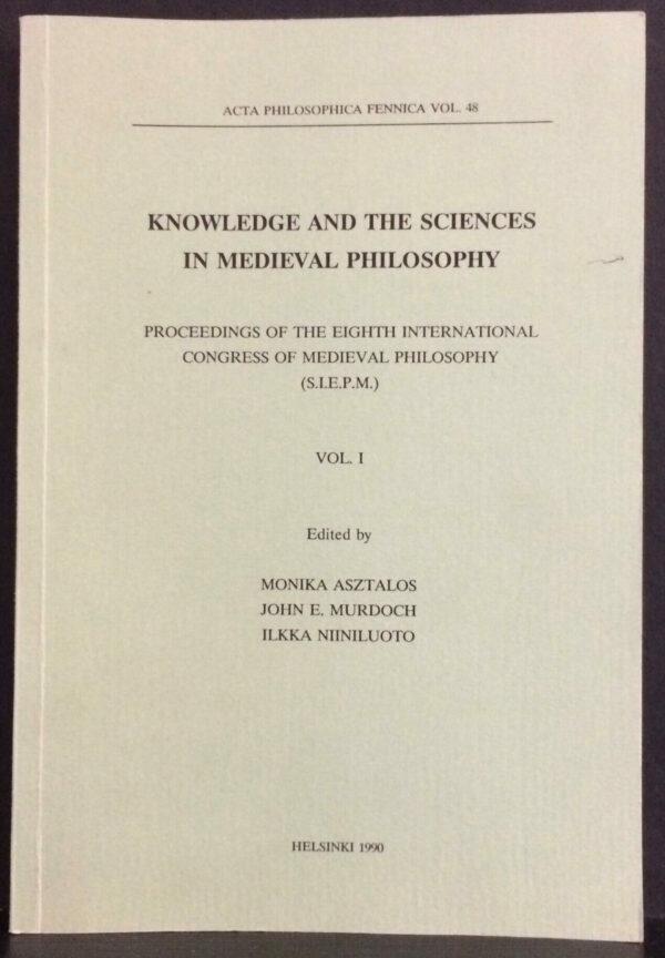 "Edited by Monika Asztalos, John E. Murdoch, Ilkka Niiniluoto ""Knowledge and the Sciences in Medieval Philosophy"" Proceedings of the Eighth International Congress of Medieval Philosophy (S.I.E.P.M.). Vol. I."